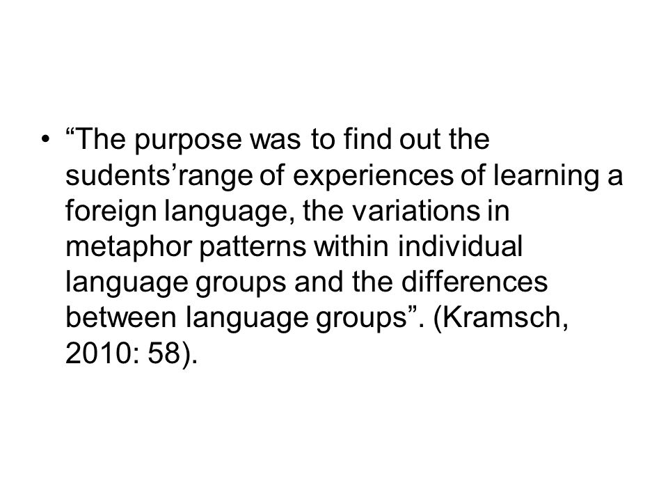 The purpose was to find out the sudents'range of experiences of learning a foreign language, the variations in metaphor patterns within individual language groups and the differences between language groups .