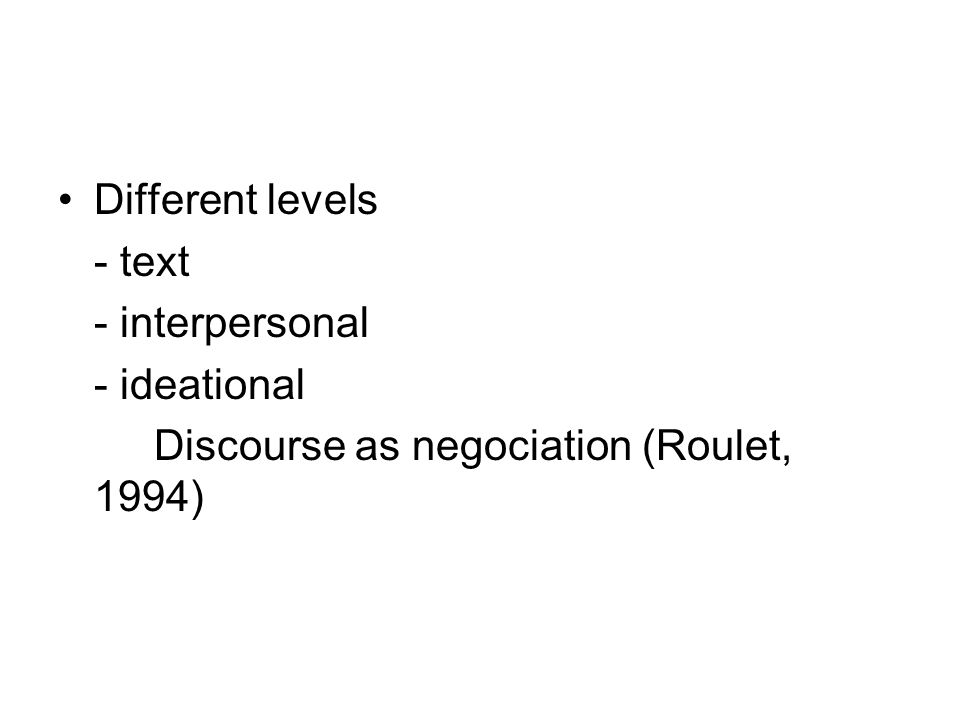 Different levels - text - interpersonal - ideational Discourse as negociation (Roulet, 1994)