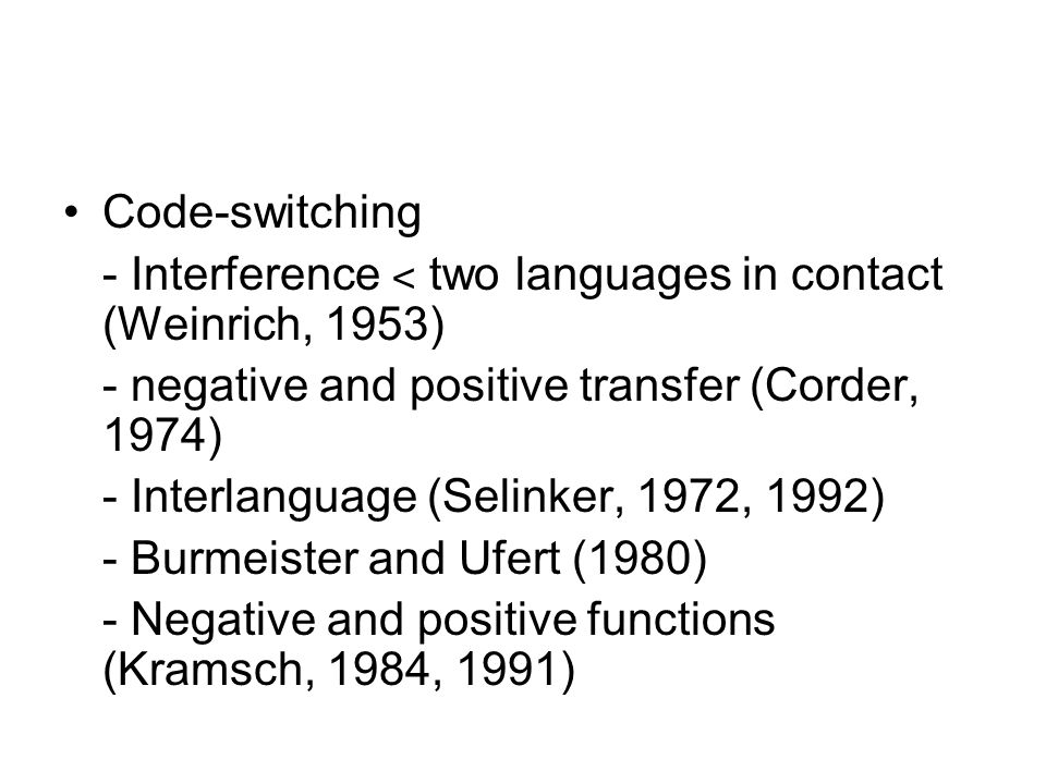 Code-switching- Interference ˂ two languages in contact (Weinrich, 1953) - negative and positive transfer (Corder, 1974)