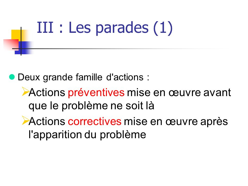 III : Les parades (1) Deux grande famille d actions : Actions préventives mise en œuvre avant que le problème ne soit là.