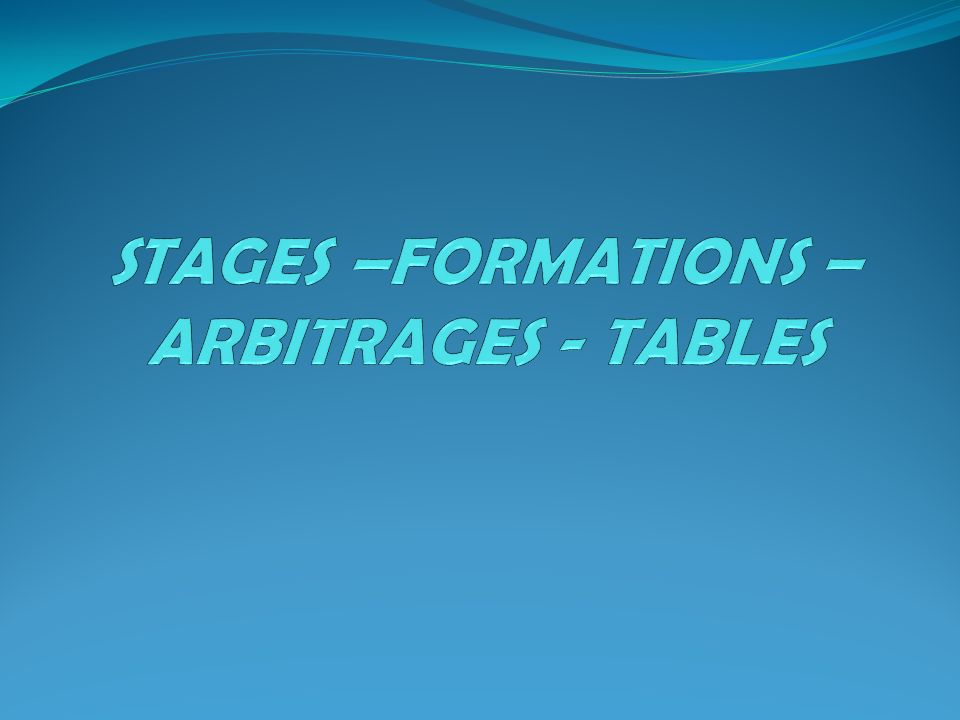 STAGES –FORMATIONS – ARBITRAGES - TABLES