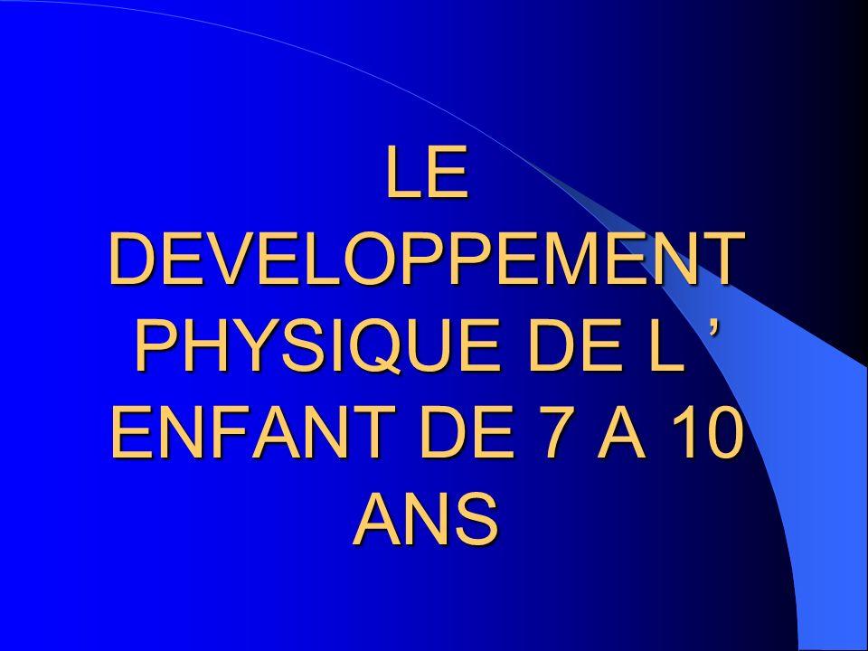LE DEVELOPPEMENT PHYSIQUE DE L ' ENFANT DE 7 A 10 ANS