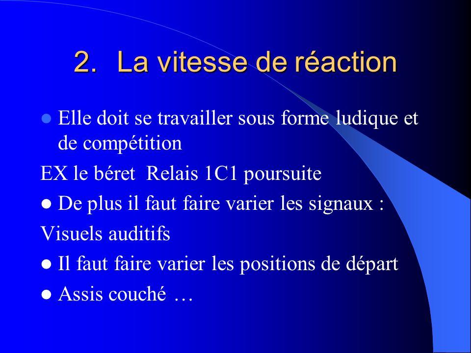 La vitesse de réaction Elle doit se travailler sous forme ludique et de compétition. EX le béret Relais 1C1 poursuite.