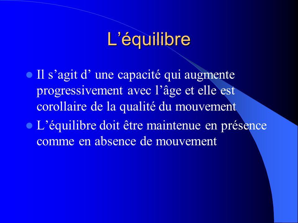L'équilibre Il s'agit d' une capacité qui augmente progressivement avec l'âge et elle est corollaire de la qualité du mouvement.