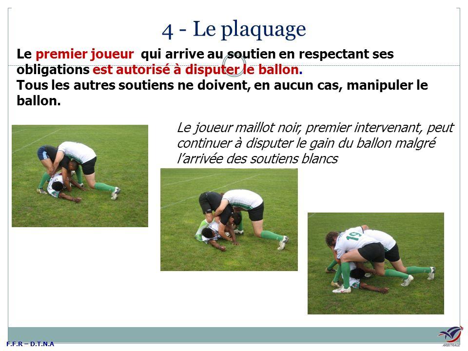 4 - Le plaquage Le premier joueur qui arrive au soutien en respectant ses obligations est autorisé à disputer le ballon.