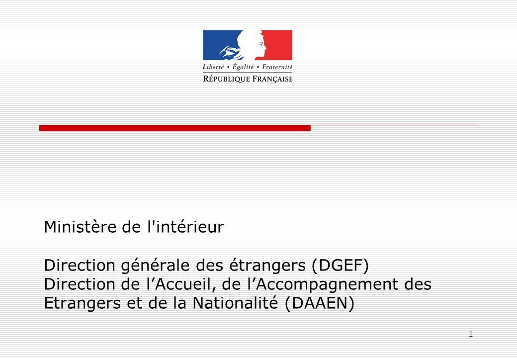 Ministère de l intérieur Direction générale des étrangers (DGEF) Direction de l'Accueil, de l'Accompagnement des Etrangers et de la Nationalité (DAAEN)