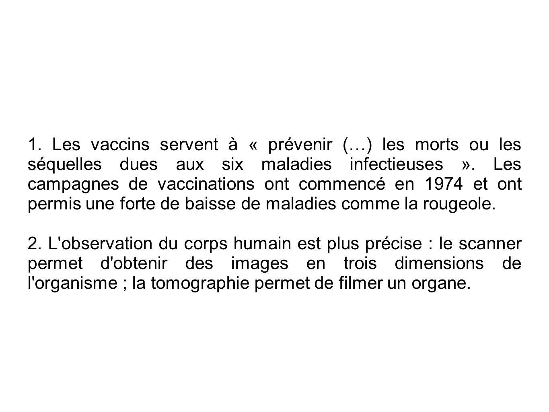 1. Les vaccins servent à « prévenir (…) les morts ou les séquelles dues aux six maladies infectieuses ». Les campagnes de vaccinations ont commencé en 1974 et ont permis une forte de baisse de maladies comme la rougeole.