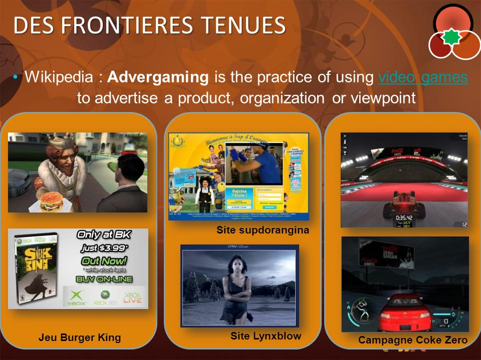 DES FRONTIERES TENUES Wikipedia : Advergaming is the practice of using video games to advertise a product, organization or viewpoint.