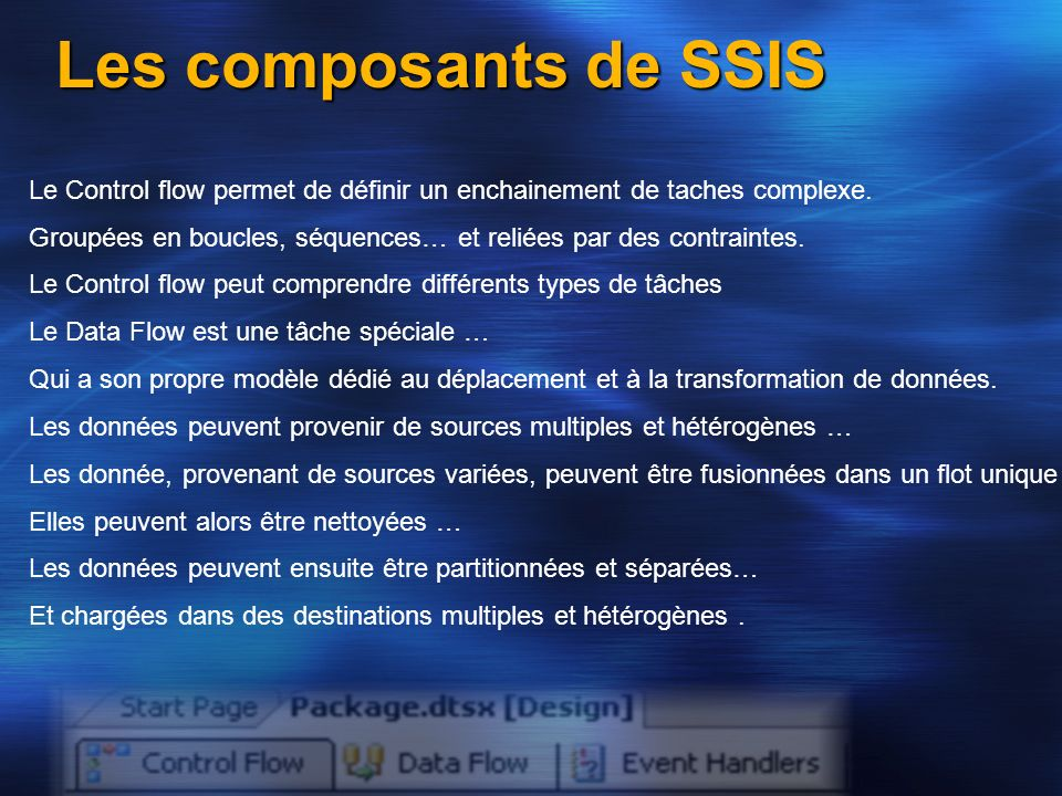 Les composants de SSIS Le Control flow permet de définir un enchainement de taches complexe.