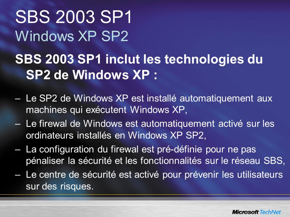 SBS 2003 SP1 Windows XP SP2 SBS 2003 SP1 inclut les technologies du SP2 de Windows XP :