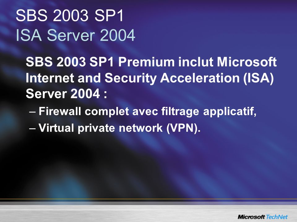 SBS 2003 SP1 ISA Server 2004 SBS 2003 SP1 Premium inclut Microsoft Internet and Security Acceleration (ISA) Server 2004 :