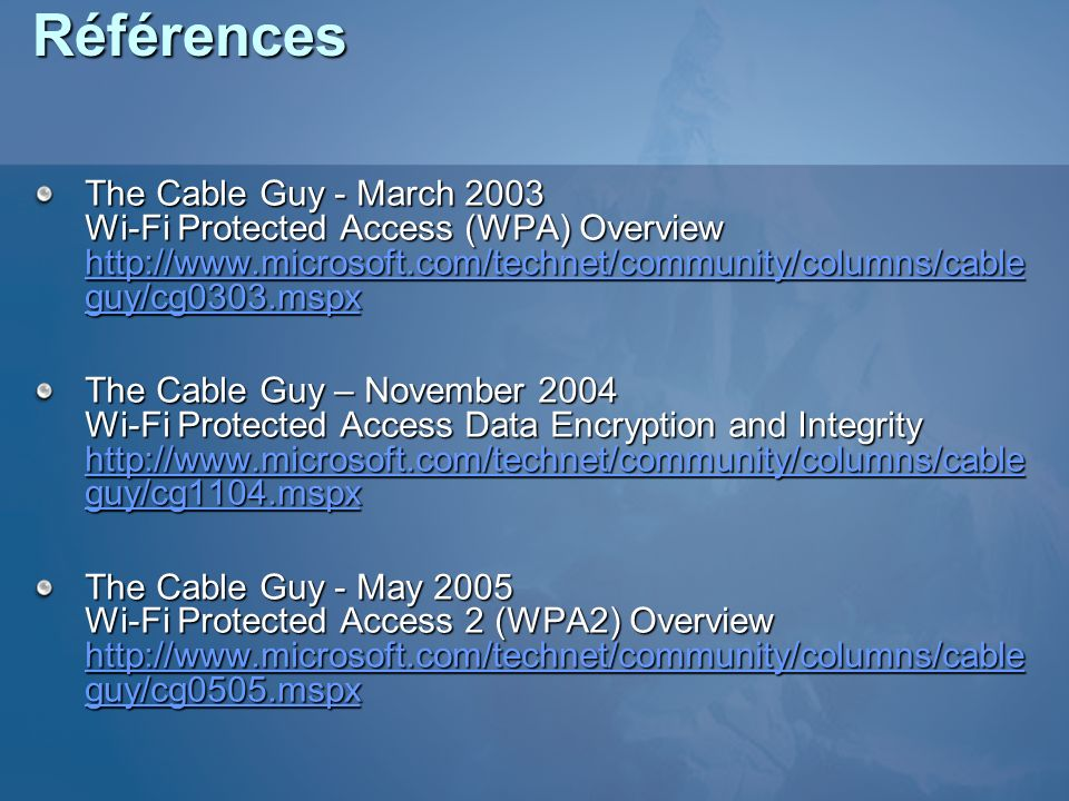 Références The Cable Guy - March 2003 Wi-Fi Protected Access (WPA) Overview http://www.microsoft.com/technet/community/columns/cableguy/cg0303.mspx.