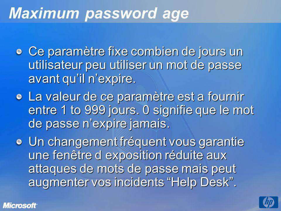 Maximum password age Ce paramètre fixe combien de jours un utilisateur peu utiliser un mot de passe avant qu'il n'expire.