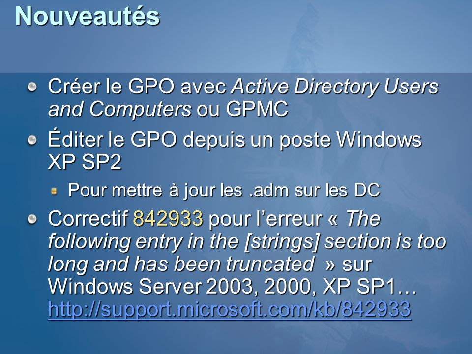 Nouveautés Créer le GPO avec Active Directory Users and Computers ou GPMC. Éditer le GPO depuis un poste Windows XP SP2.