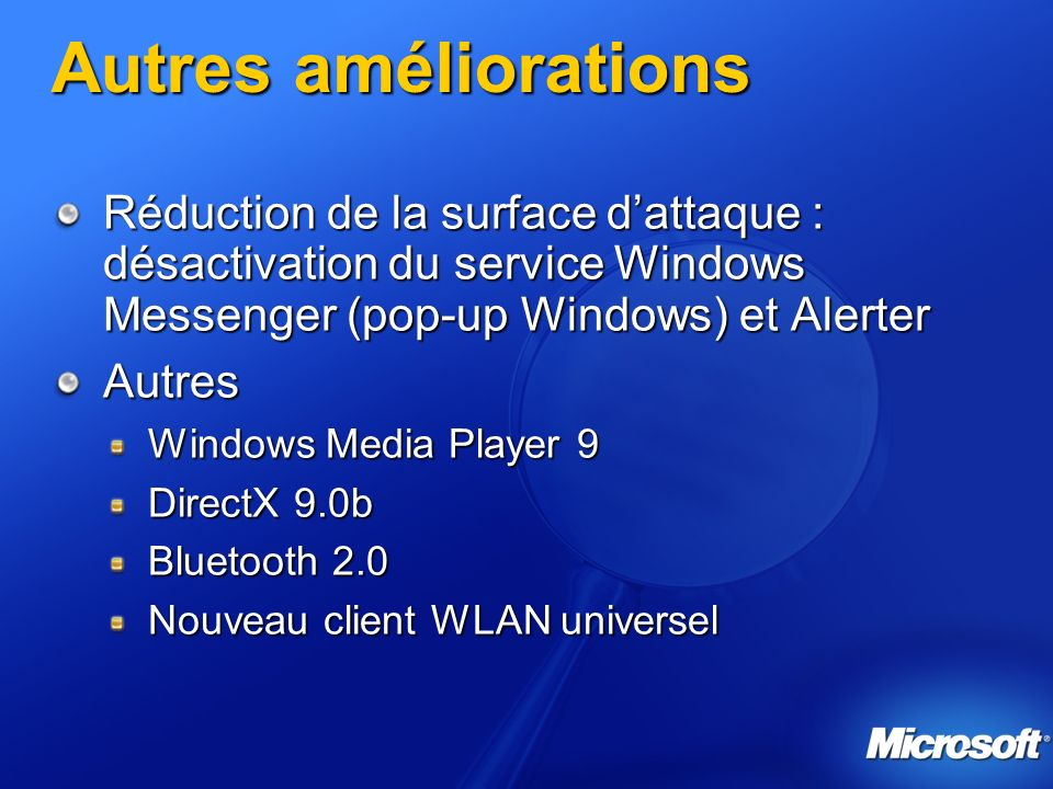 Autres améliorations Réduction de la surface d'attaque : désactivation du service Windows Messenger (pop-up Windows) et Alerter.