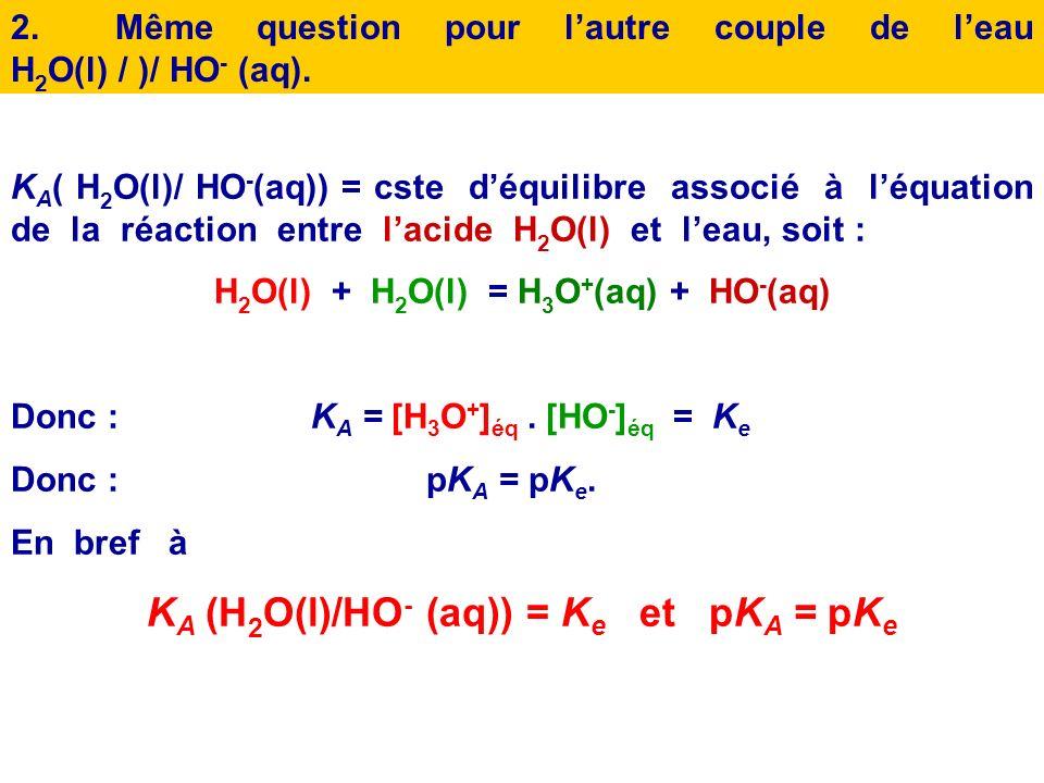 KA (H2O(l)/HO- (aq)) = Ke et pKA = pKe