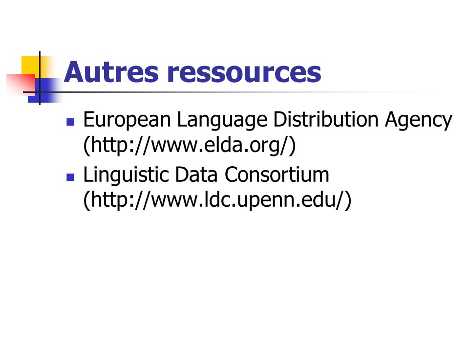 Autres ressourcesEuropean Language Distribution Agency (http://www.elda.org/) Linguistic Data Consortium (http://www.ldc.upenn.edu/)