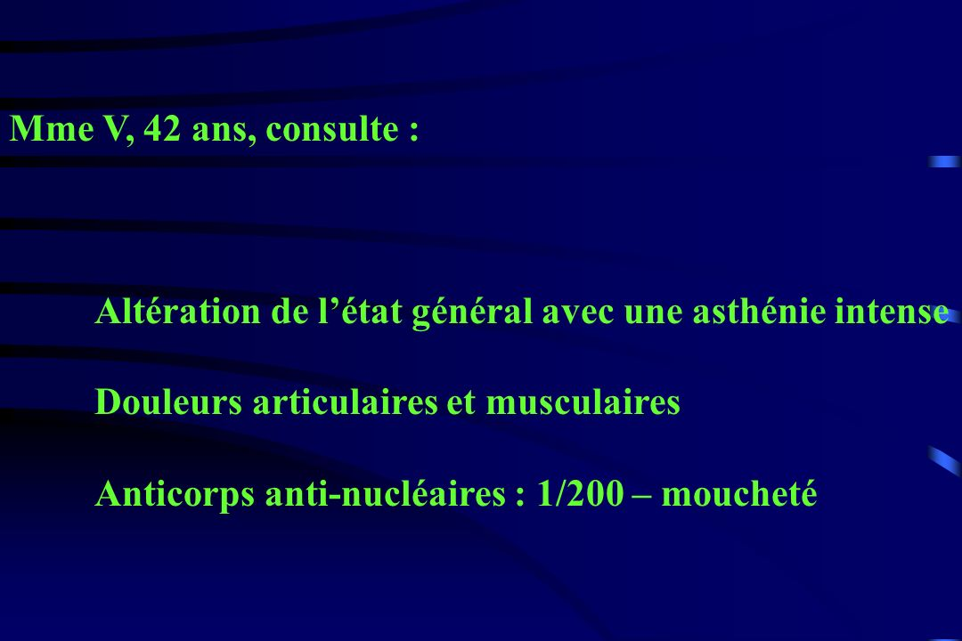 Mme V, 42 ans, consulte :Altération de l'état général avec une asthénie intense. Douleurs articulaires et musculaires.