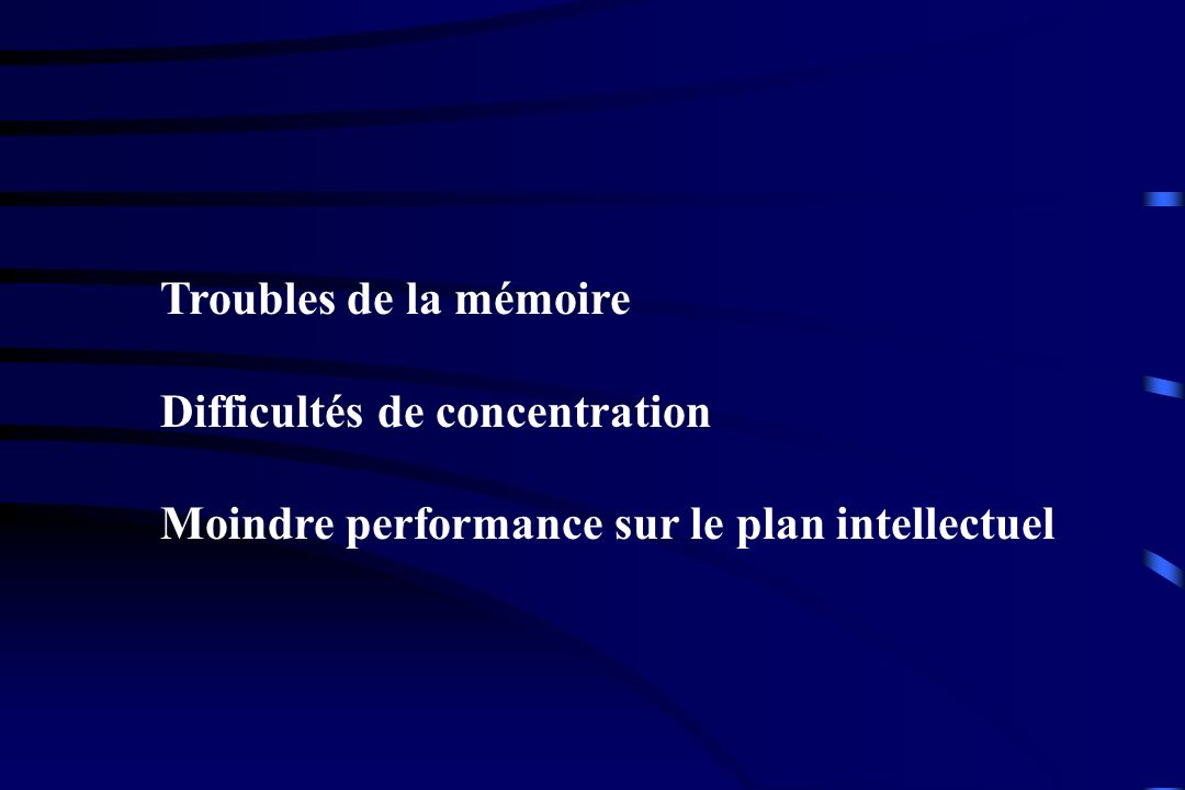 Troubles de la mémoire Difficultés de concentration Moindre performance sur le plan intellectuel