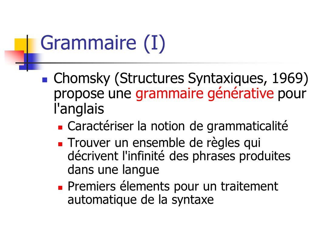 Grammaire (I) Chomsky (Structures Syntaxiques, 1969) propose une grammaire générative pour l anglais.