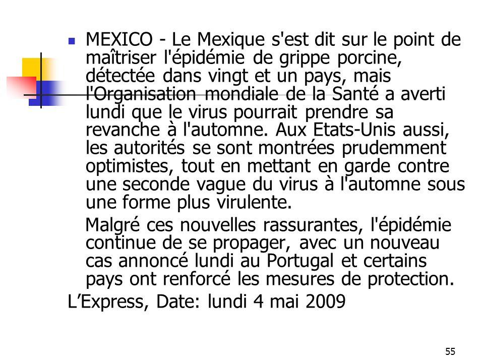 MEXICO - Le Mexique s est dit sur le point de maîtriser l épidémie de grippe porcine, détectée dans vingt et un pays, mais l Organisation mondiale de la Santé a averti lundi que le virus pourrait prendre sa revanche à l automne. Aux Etats-Unis aussi, les autorités se sont montrées prudemment optimistes, tout en mettant en garde contre une seconde vague du virus à l automne sous une forme plus virulente.