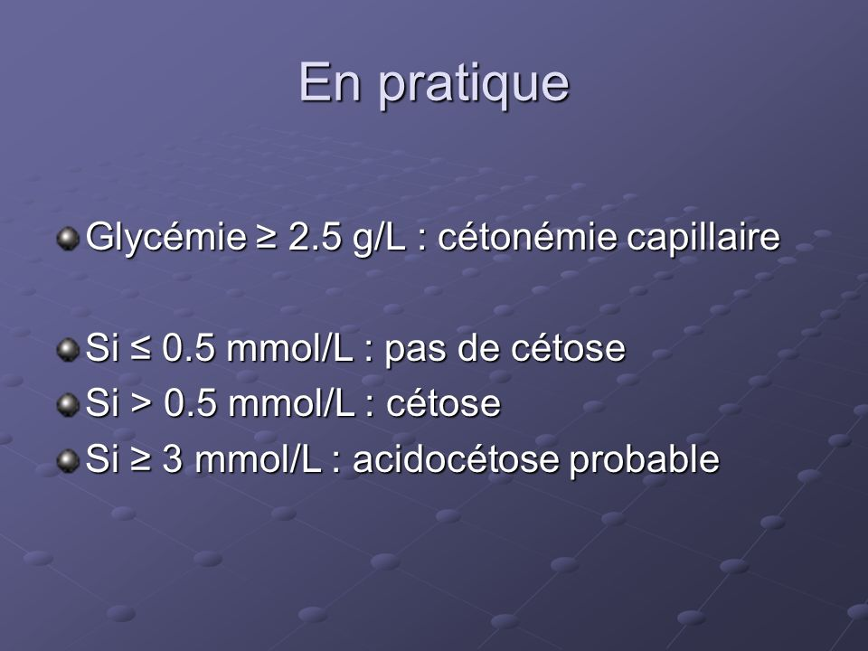En pratique Glycémie ≥ 2.5 g/L : cétonémie capillaire