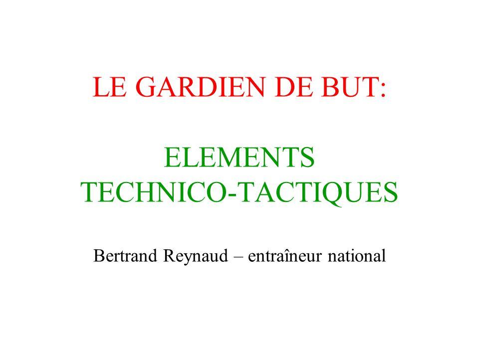 LE GARDIEN DE BUT: ELEMENTS TECHNICO-TACTIQUES Bertrand Reynaud – entraîneur national