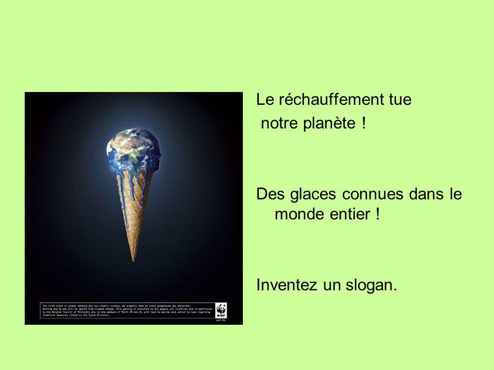 Le réchauffement tue notre planète ! Des glaces connues dans le monde entier ! Inventez un slogan.