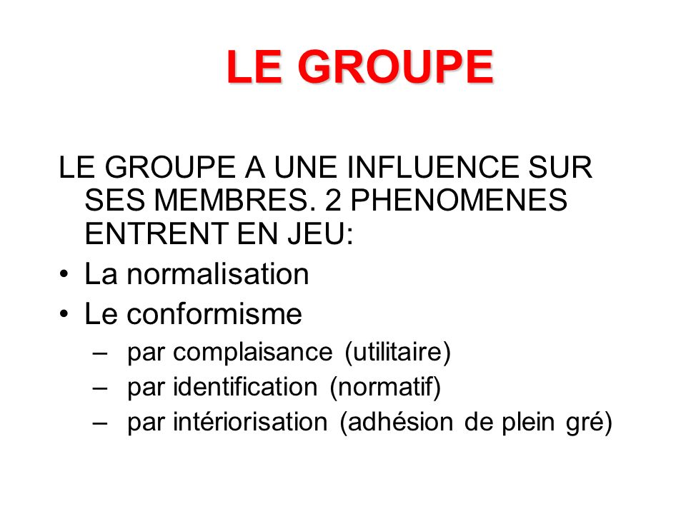 LE GROUPE LE GROUPE A UNE INFLUENCE SUR SES MEMBRES. 2 PHENOMENES ENTRENT EN JEU: La normalisation.