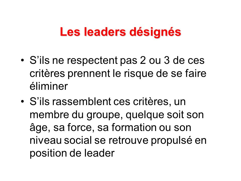 Les leaders désignés S'ils ne respectent pas 2 ou 3 de ces critères prennent le risque de se faire éliminer.