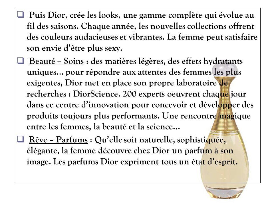 Puis Dior, crée les looks, une gamme complète qui évolue au fil des saisons. Chaque année, les nouvelles collections offrent des couleurs audacieuses et vibrantes. La femme peut satisfaire son envie d'être plus sexy.