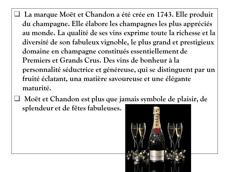 La marque Moët et Chandon a été crée en 1743. Elle produit du champagne. Elle élabore les champagnes les plus appréciés au monde. La qualité de ses vins exprime toute la richesse et la diversité de son fabuleux vignoble, le plus grand et prestigieux domaine en champagne constitués essentiellement de Premiers et Grands Crus. Des vins de bonheur à la personnalité séductrice et généreuse, qui se distinguent par un fruité éclatant, una matière savoureuse et une élégante maturité.