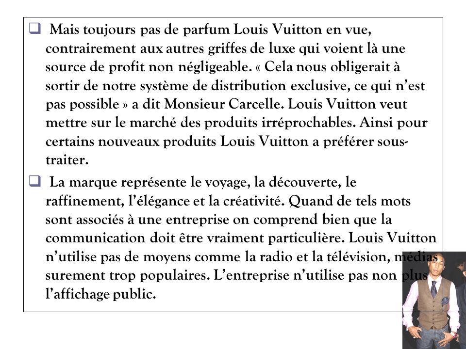 Mais toujours pas de parfum Louis Vuitton en vue, contrairement aux autres griffes de luxe qui voient là une source de profit non négligeable. « Cela nous obligerait à sortir de notre système de distribution exclusive, ce qui n'est pas possible » a dit Monsieur Carcelle. Louis Vuitton veut mettre sur le marché des produits irréprochables. Ainsi pour certains nouveaux produits Louis Vuitton a préférer sous-traiter.