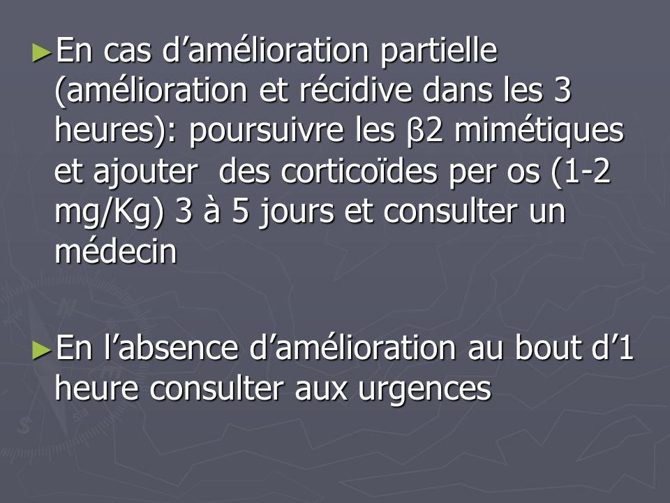 En cas d'amélioration partielle (amélioration et récidive dans les 3 heures): poursuivre les β2 mimétiques et ajouter des corticoïdes per os (1-2 mg/Kg) 3 à 5 jours et consulter un médecin