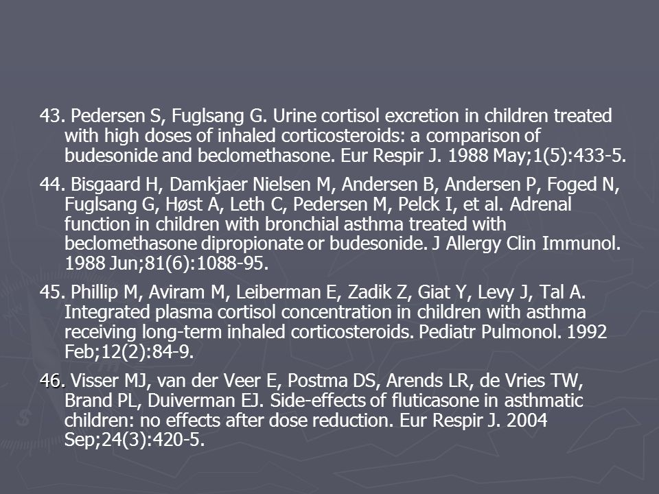 43. Pedersen S, Fuglsang G. Urine cortisol excretion in children treated with high doses of inhaled corticosteroids: a comparison of budesonide and beclomethasone. Eur Respir J. 1988 May;1(5):433-5.