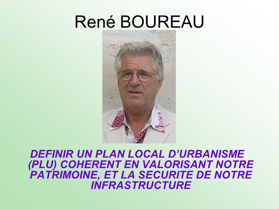 René BOUREAUDEFINIR UN PLAN LOCAL D'URBANISME (PLU) COHERENT EN VALORISANT NOTRE PATRIMOINE, ET LA SECURITE DE NOTRE INFRASTRUCTURE.