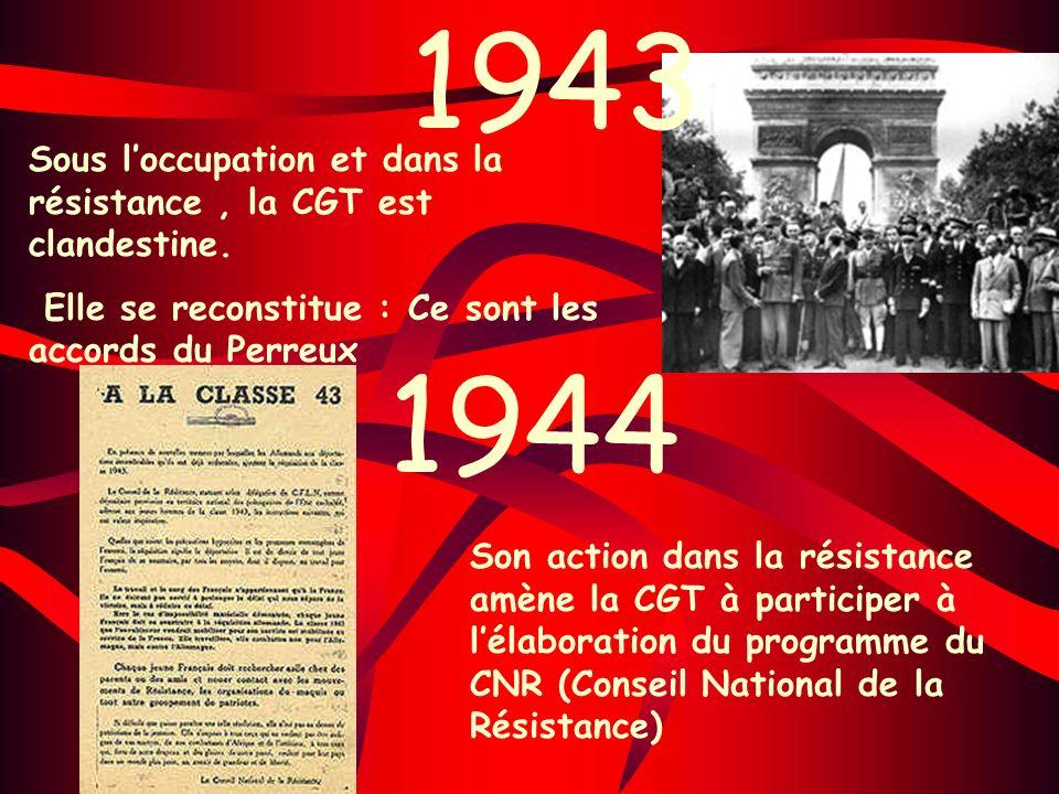 1943 Sous l'occupation et dans la résistance , la CGT est clandestine. Elle se reconstitue : Ce sont les accords du Perreux.