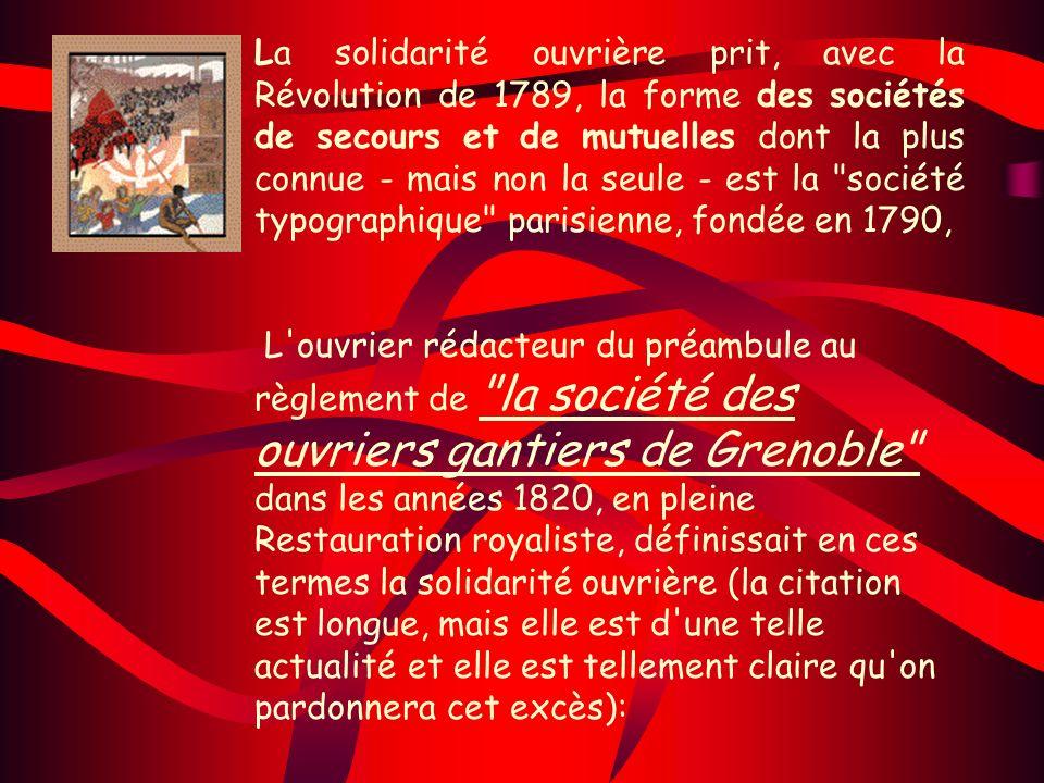 La solidarité ouvrière prit, avec la Révolution de 1789, la forme des sociétés de secours et de mutuelles dont la plus connue - mais non la seule - est la société typographique parisienne, fondée en 1790,