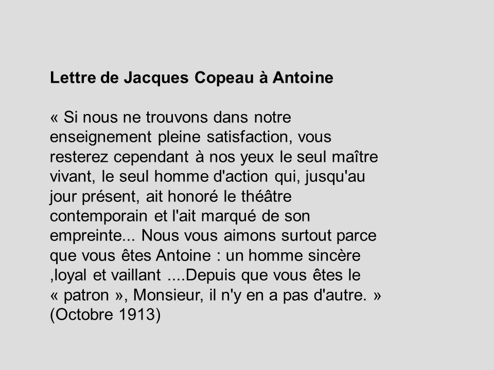 Lettre de Jacques Copeau à Antoine « Si nous ne trouvons dans notre enseignement pleine satisfaction, vous resterez cependant à nos yeux le seul maître vivant, le seul homme d action qui, jusqu au jour présent, ait honoré le théâtre contemporain et l ait marqué de son empreinte...