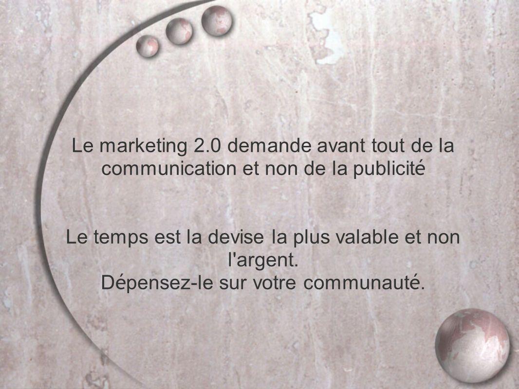Le marketing 2.0 demande avant tout de la communication et non de la publicité Le temps est la devise la plus valable et non l argent.