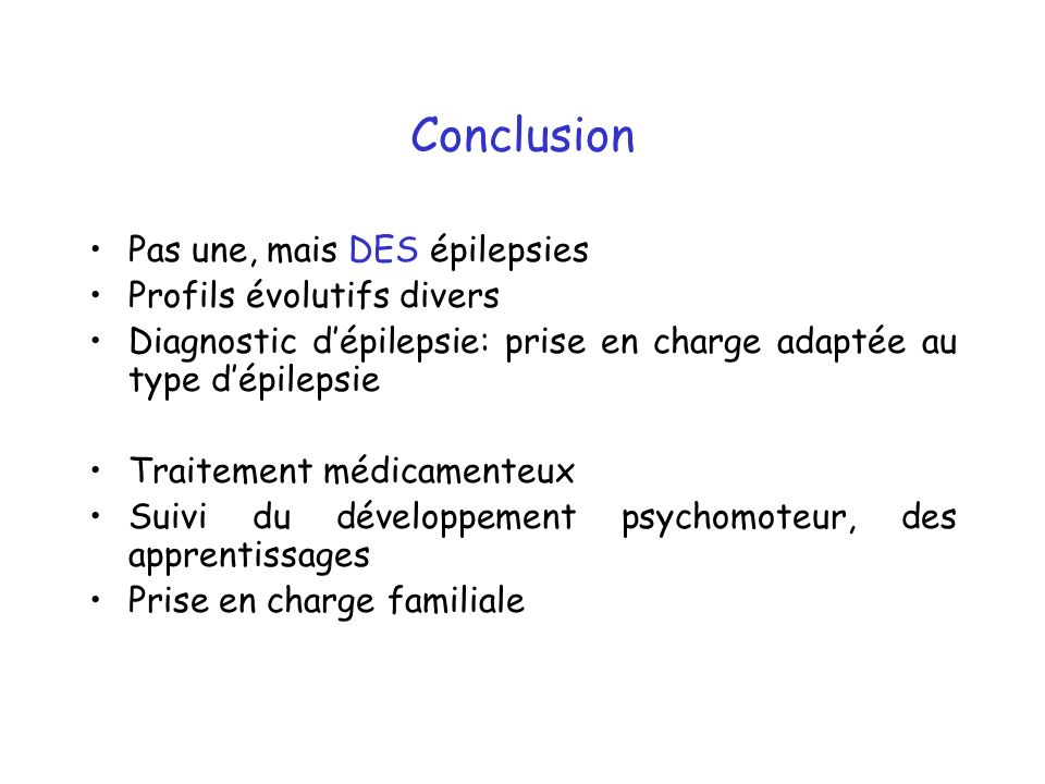 Conclusion Pas une, mais DES épilepsies Profils évolutifs divers