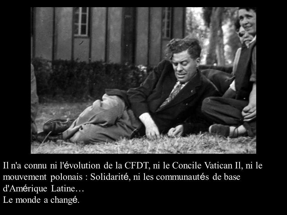 Il n a connu ni l évolution de la CFDT, ni le Concile Vatican Il, ni le mouvement polonais : Solidarité, ni les communautés de base d Amérique Latine…