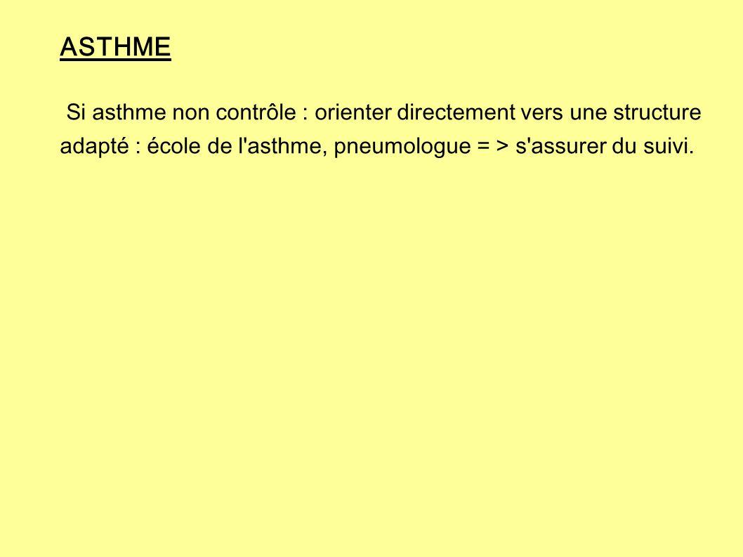 ASTHME Si asthme non contrôle : orienter directement vers une structure adapté : école de l asthme, pneumologue = > s assurer du suivi.