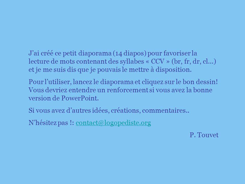 J'ai créé ce petit diaporama (14 diapos) pour favoriser la lecture de mots contenant des syllabes « CCV » (br, fr, dr, cl…) et je me suis dis que je pouvais le mettre à disposition.