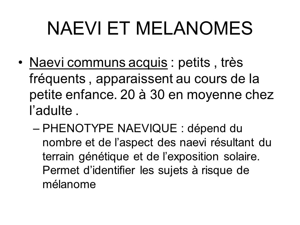 NAEVI ET MELANOMES Naevi communs acquis : petits , très fréquents , apparaissent au cours de la petite enfance. 20 à 30 en moyenne chez l'adulte .