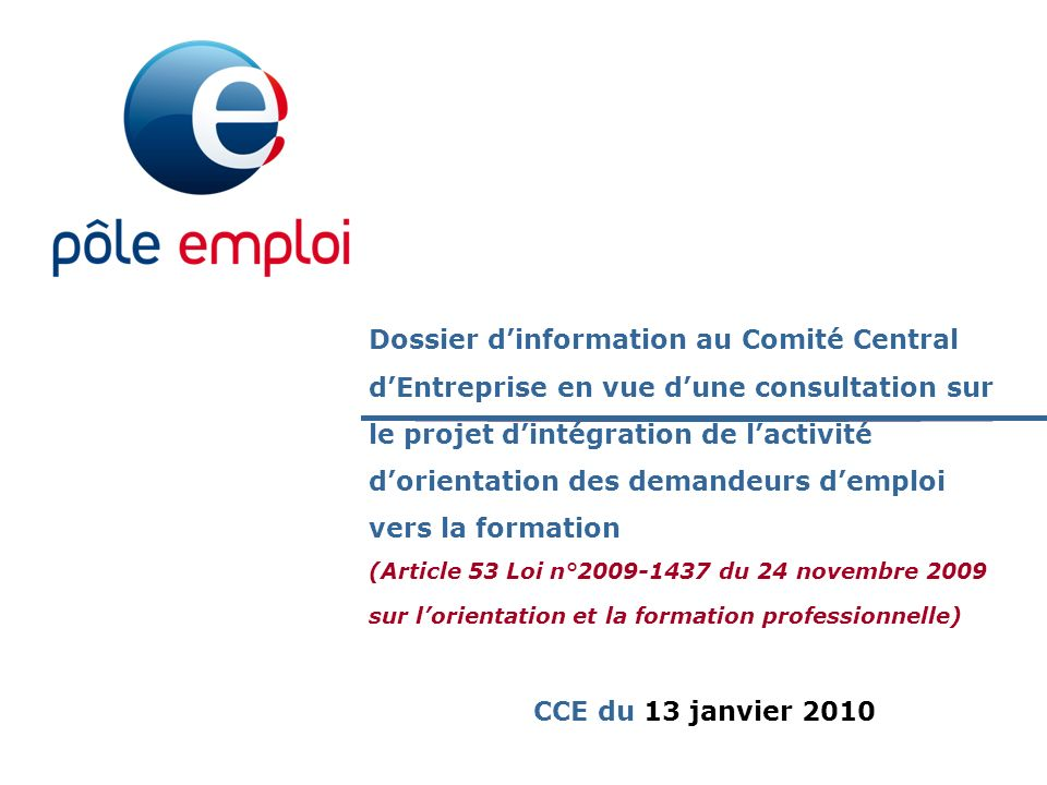 Dossier d'information au Comité Central d'Entreprise en vue d'une consultation sur le projet d'intégration de l'activité d'orientation des demandeurs d'emploi vers la formation (Article 53 Loi n°2009-1437 du 24 novembre 2009 sur l'orientation et la formation professionnelle)