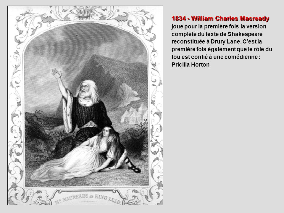 1834 - William Charles Macready joue pour la première fois la version complète du texte de Shakespeare reconstituée à Drury Lane. C'est la première fois également que le rôle du fou est confié à une comédienne : Pricilla Horton