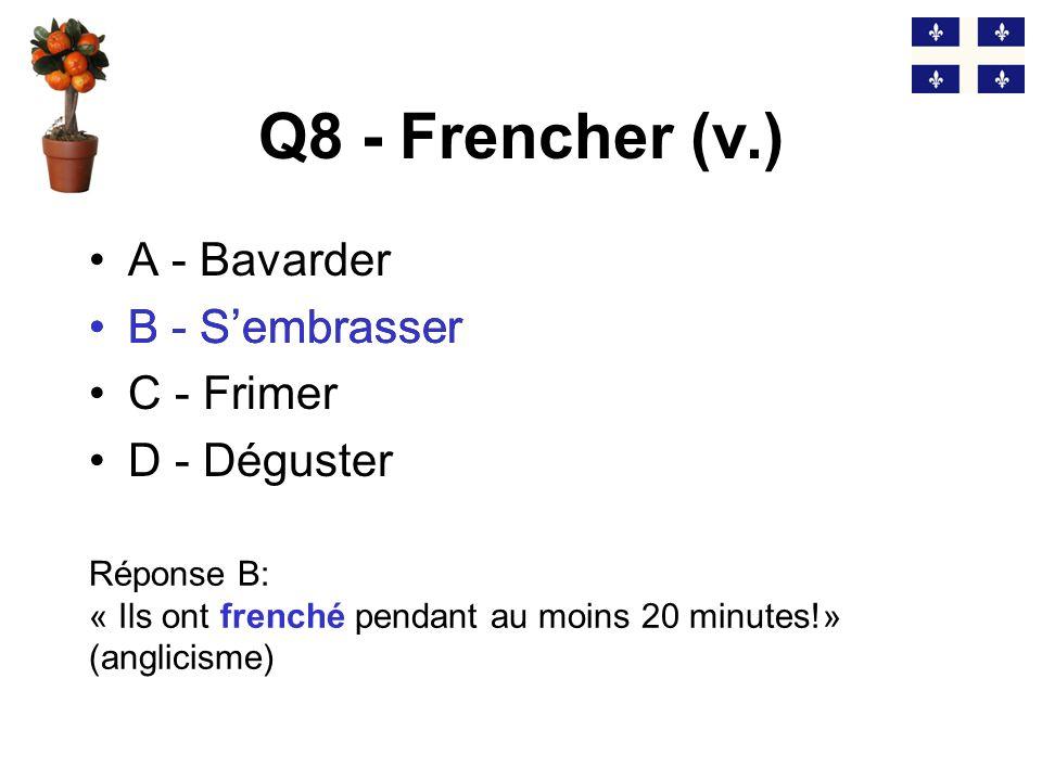 Q8 - Frencher (v.) B - S'embrasser A - Bavarder B - S'embrasser