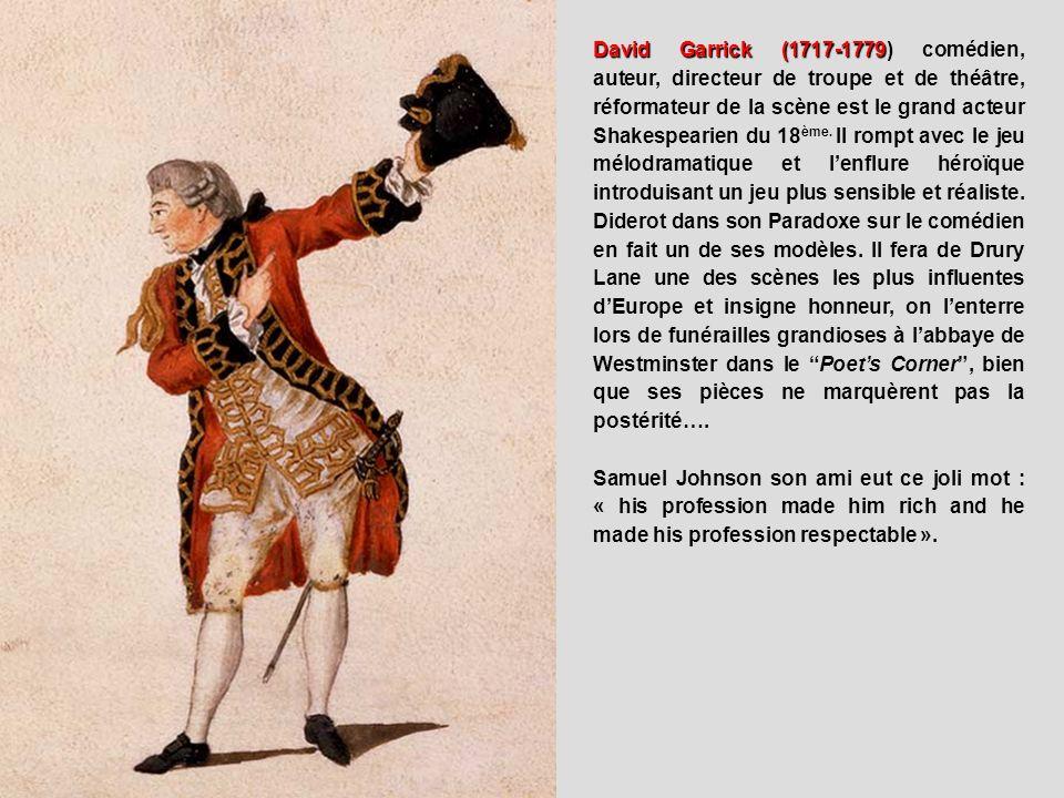 David Garrick (1717-1779) comédien, auteur, directeur de troupe et de théâtre, réformateur de la scène est le grand acteur Shakespearien du 18ème. Il rompt avec le jeu mélodramatique et l'enflure héroïque introduisant un jeu plus sensible et réaliste. Diderot dans son Paradoxe sur le comédien en fait un de ses modèles. Il fera de Drury Lane une des scènes les plus influentes d'Europe et insigne honneur, on l'enterre lors de funérailles grandioses à l'abbaye de Westminster dans le Poet's Corner , bien que ses pièces ne marquèrent pas la postérité….