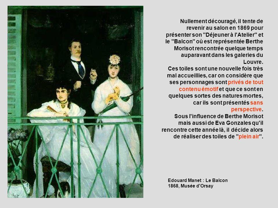 Nullement découragé, il tente de revenir au salon en 1869 pour présenter son Déjeuner à l Atelier et le Balcon où est représentée Berthe Morisot rencontrée quelque temps auparavant dans les galeries du Louvre. Ces toiles sont une nouvelle fois très mal accueillies, car on considère que ses personnages sont privés de tout contenu émotif et que ce sont en quelques sortes des natures mortes, car ils sont présentés sans perspective. Sous l influence de Berthe Morisot mais aussi de Eva Gonzales qu il rencontre cette année là, il décide alors de réaliser des toiles de plein air .